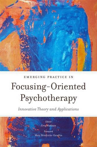 Emerging Practice in Focusing-Oriented Psychotherapy: Innovative Theory and Applications (Advances in Focusing-Oriented Psychotherapy)
