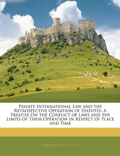 Private International Law and the Retrospective Operation of Statutes: A Treatise On the Conflict of Laws and the Limits of Their Operation in Respect of Place and Time