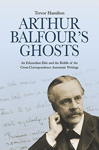 Arthur Balfour's Ghosts: An Edwardian Elite and the Riddle of the Cross-Correspondence Automatic Writings