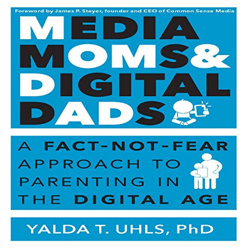 Media Moms and Digital Dads: A Fact-Not-Fear Approach to Parenting in the Digital Age