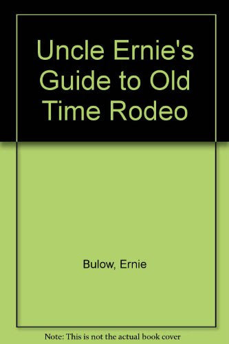 Uncle Ernie's Guide to Old Time Rodeo
