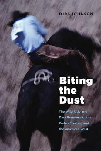 Biting the Dust: The Wild Ride and Dark Romance of the Rodeo Cowboy and the American West