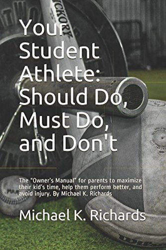 "Your Student Athlete: Should Do, Must Do, and Don't: The ""Owner's Manual"" for parents to maximize their kid's time, help them perform better, and avoid injury.  By Michael K. Richards"