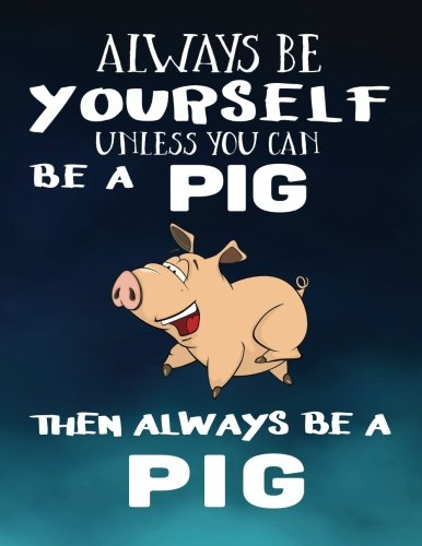 Always Be Yourself Unless You Can Be A Pig Then Always Be A Pig: Notebooks For School (Back To School Notebook, Composition College Ruled)(8.5 x 11)(School Memory Book)(V1)