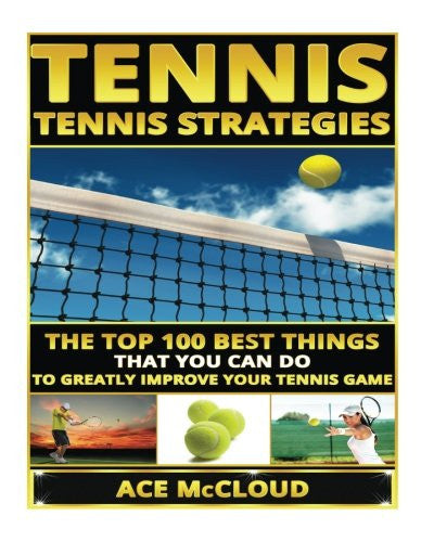 Tennis: Tennis Strategies: The Top 100 Best Things That You Can Do To Greatly Improve Your Tennis Game (The Best Strategies Exercises Nutrition & Training For Playing & Coaching The Sport of Tennis)