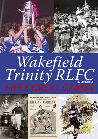 Wakefield Trinity: Fifty Great Games