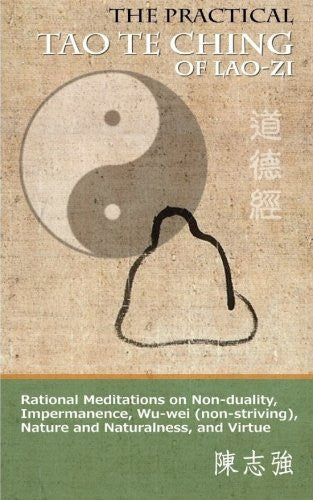 The Practical Tao Te Ching of Lao-zi: Rational Meditations on Non-duality, Impermanence, Wu-wei (non-striving), Nature and Naturalness, and Virtue by Lao-zi (2015-07-11)