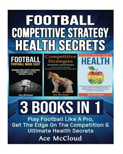 Football: Competitive Strategy: Health Secrets: 3 Books in 1: Play Football Like A Pro, Get The Edge On The Competition & Ultimate Health Secrets ... Strategy Along With Health Secrets)