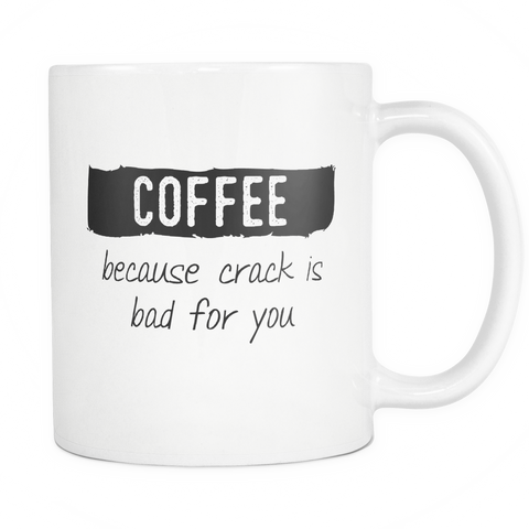 Coffee Because Crack Is Bad For You Mug