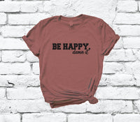 Be Happy Damn it Shirt Funny Happy Go lucky Shirt Tee Dont Worry Graphic Tee Funny Shirt Unisex Crew Neck T-shirt Relaxed Retail Fit
