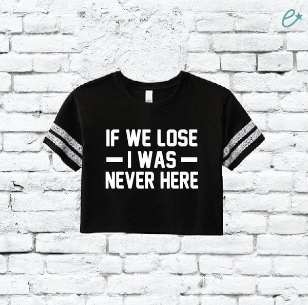 If we Lose I was Never Here Tee Women's Varsity Cropped Tee Crop Top T-shirt Game Day Shirt Tailgate Football Sports Sporting Event