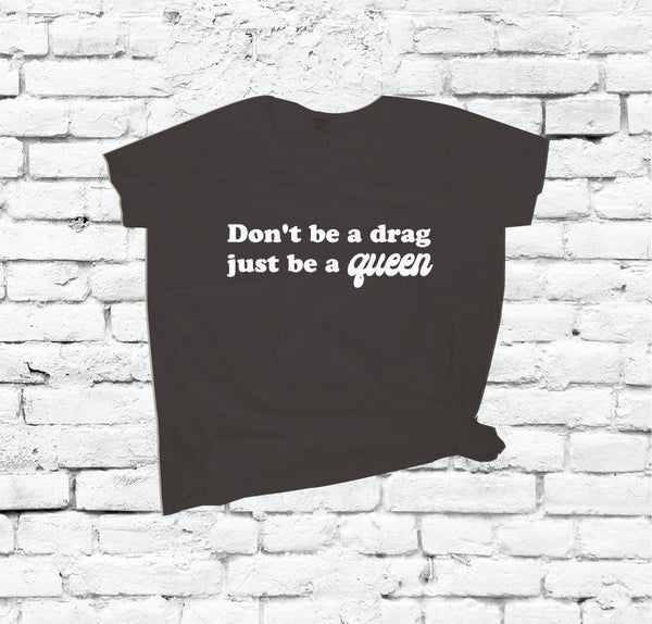 Don't be a Drag, Just be a Queen Shirt V Neck Tee T-shirt Graphic Funny Relaxed Fit Empower Women LGBT