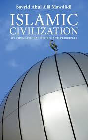 Islamic Civilisation: Its Foundational Beliefs and Principles by Abul Ala Mawdudi - Baitul Hikmah Islamic Book and Gift Store