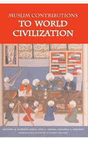 Muslim Contribution To World Civilisation by Editors: M. Basheer Ahmed, Syed A. Ahsani, Dilnawaz A. Siddiqui - Baitul Hikmah Islamic Book and Gift Store