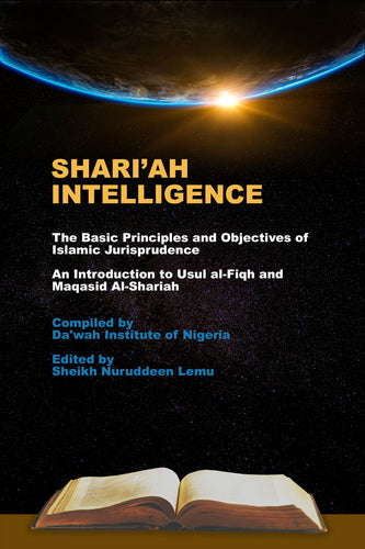 Shari'ah Intelligence - The Basic Principles and Objectives of Islamic Jurisprudence,  An Introduction to Usul al-Fiqh and Maqasid Al-Shariah, Compiled by Da'wah Institute of Nigeria, Edited by Sheikh Nuruddeen Lemu - Baitul Hikmah