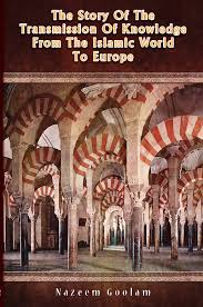 The Story of the Transmission of Knowledge From the Islamic World to Europe by Nazeem Goolam - Baitul Hikmah