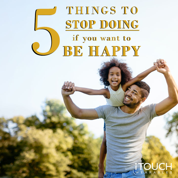 5 Things To Stop Doing If You Want To Be Happy