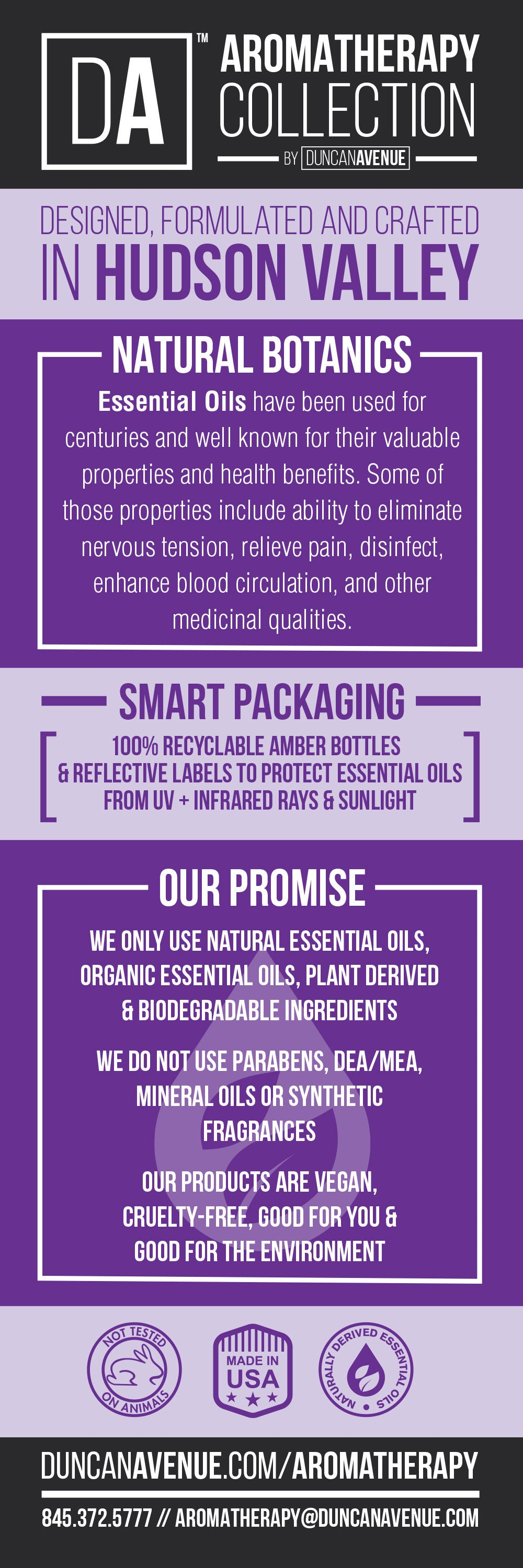 OUR PROMISE: PLANT DERIVED INGREDIENTS / NO PARABENS / NO SULFATES / NO DEA/MEA / VOC-FREE / BIODEGRADABLE / CRUELTY-FREE / GOOD FOR YOU & GOOD FOR THE ENVIRONMENT / MADE IN THE USA / DESIGNED & CRAFTED IN HUDSON VALLEY.