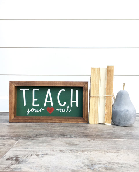 Teach Your Heart Out Wooden Sign