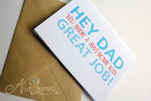 Hey Dad you made an awesome kid. Great job! Fathers day card