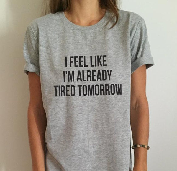 New Women T shirt I feel like i'm already tired tomorrow Cotton Casual Funny Shirt For Lady Gray Top Tee Hipster Drop Ship Z-263-Women's Shirts-Enso Store-Gray-S-Enso Store