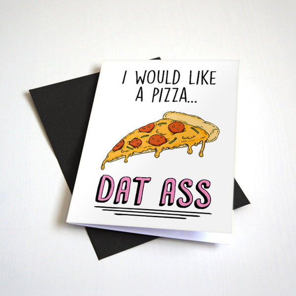I Would Like A Pizza - Dat Ass - Naughty Valentine's Day Card For Pizza Lovers