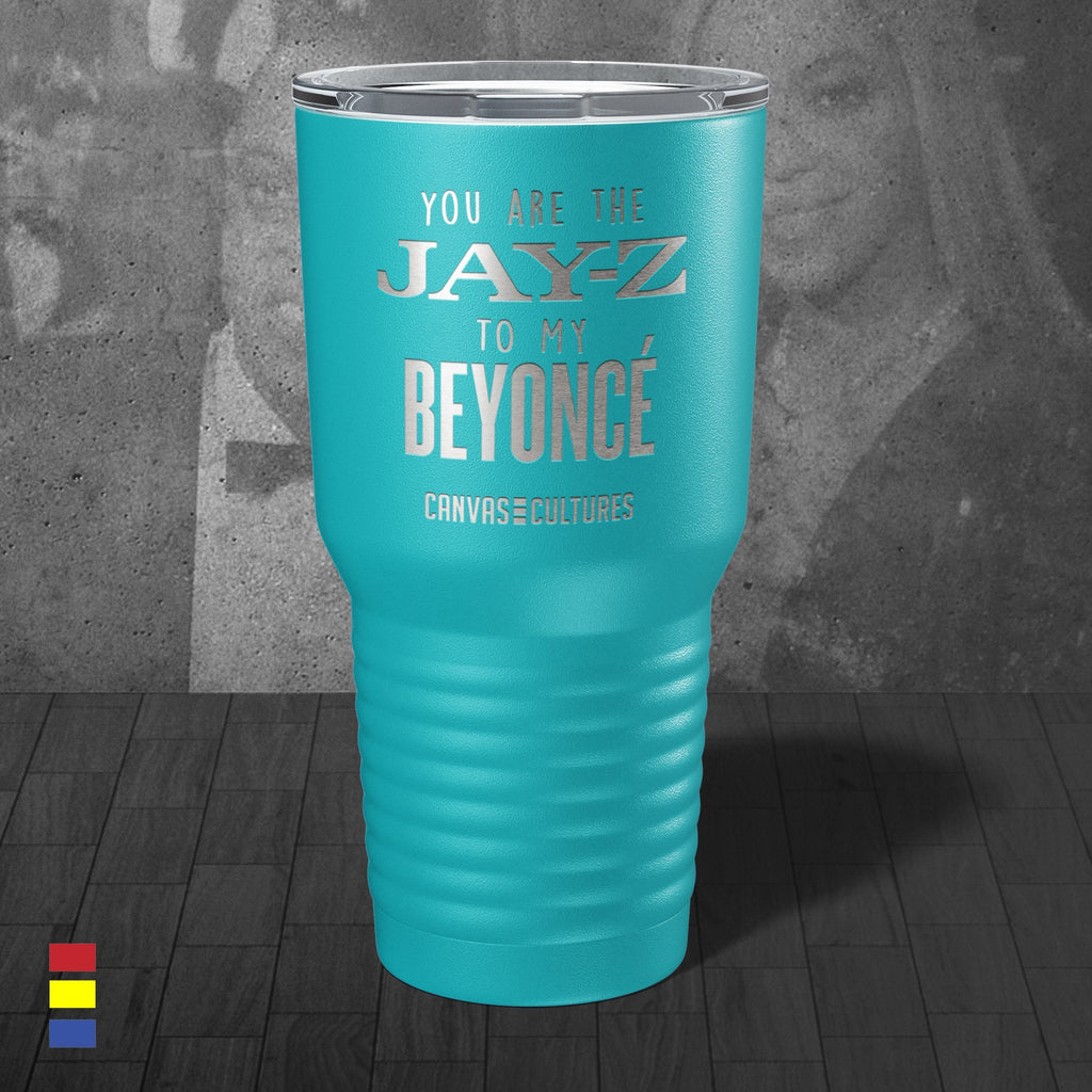 Jay Z to my Beyonce Tumbler