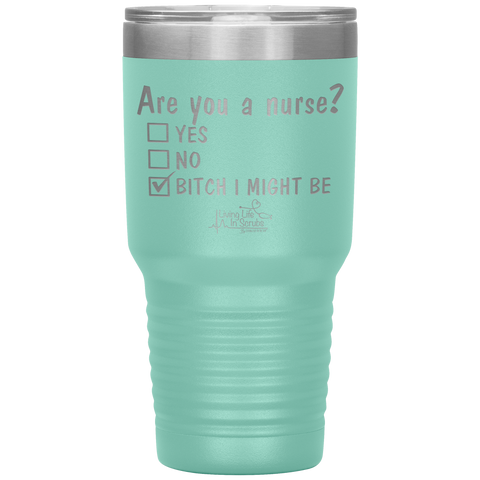 Living Life In Scrubs - Are You A Nurse Tumbler - Etched stainless steel - vacuum sealed hot cold tumbler - powder coated - bitch i might be - coffee water alcohol - living life in the sun