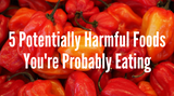 5 Potentially Harmful Foods You're Probably Eating