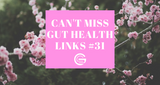 Can't Miss Gut Health Links #31