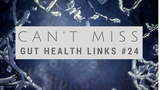 Can't Miss Gut Health Links #24