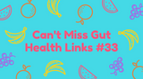 Can't Miss Gut Health Links #33