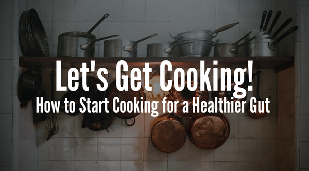 Lets Get Cooking! How to Start Cooking for a Healthier Gut