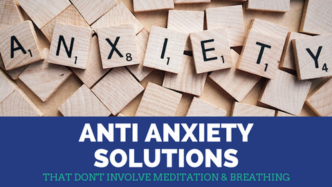 Anti Anxiety Solutions that Don't Involve Meditation and Breathing