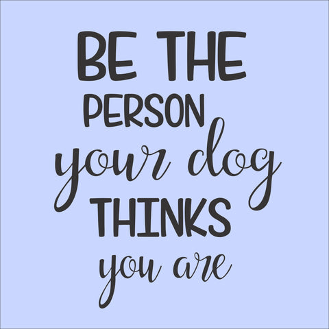 SIGN DESIGN - Be the Person Your Dog Thinks You Are