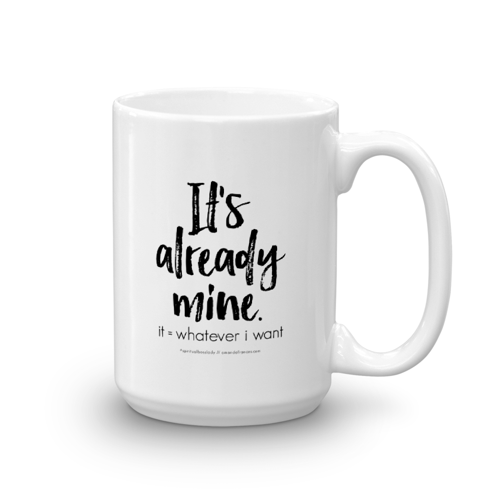 It's already mine. it = whatever I want — Mug