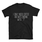 "Only Need Coffee On Days Ending With ""Y"" Shirt"