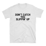 Don't Catch You Slippin' Up Shirt