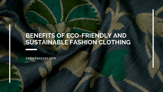 Benefits of Eco-Friendly and Sustainable Fashion Clothing - Sacred Weaves