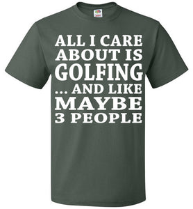 All I Care About Is Golfing... And Like Maybe 3 People   Custom Tshirts
