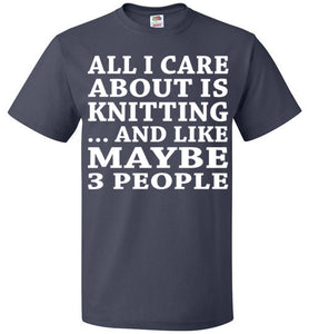 All I Care About Is Knitting... And Like Maybe 3 People   Custom Tshirts
