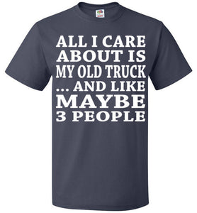 All I Care About Is My Old Truck... And Like Maybe 3 People   Custom Tshirts