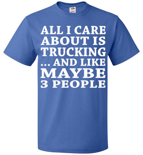 All I Care About Is Trucking... And Like Maybe 3 People   Custom Tshirts