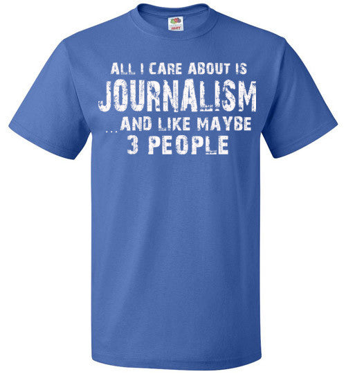 All I Care About Is Journalism And Like Maybe 3 People   Limited Edition Tshirt