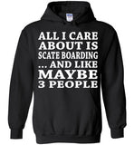 All I Care About Is Scate Boarding... And Like Maybe 3 People   Custom Tshirts