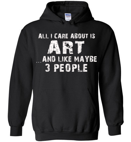 All I Care About Is Art And Like Maybe 3 People   Limited Edition Tshirt