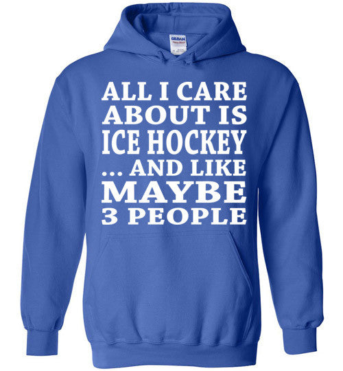 All I Care About Is Ice Hockey... And Like Maybe 3 People   Custom Tshirts