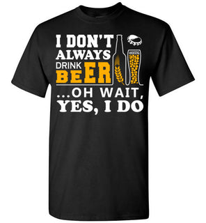 I Dont Always Drink Beer Oh Wait Yes I Do