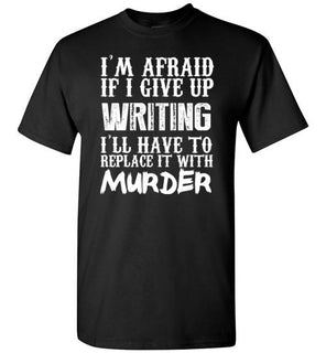 I'm Afraid If I Give Up Writing I'll Have To Replace It With Murder   Limited Edition Tshirt