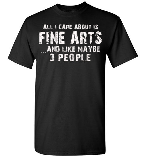 All I Care About Is Fine Arts And Like Maybe 3 People   Limited Edition Tshirt
